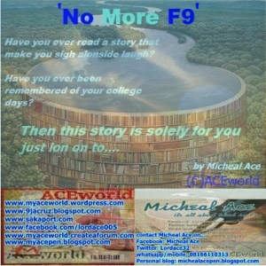 "No more f9 ""How I wish I have one 'C', the best of my grades was 'E8'"" Tunde,John,Daniel,Idris and i including Joel were the members of ""G6"",the least graded students in test and exams,the dullest student of all times,the most troublesome and arrogant group in 'Tailored Minds College' When it comes to breaking staff-room's windows with ball,jumping fences,sneaking out of school gate,bulling juniors and the seniors wey no get liver. we were Non-arguably the best. Doctor Emmanuel will always advise us,he was the most respected principal of all times,he was a catholic,he had made it an obligation to waste our time with sermon every morning on the assembly. Our hisses and frowns,unnecessary claps,insane shouts were nothing like distractions to him. This pot belle man will place his hand on his belt in an akimbo manner. He will dance unconsciously 'To' and 'Fro' the assembly platform, had it been he was a female, he would have been the graphical symbol of the Video 'Anaconda' done by Nicki Minaj. This man called us one day,he was on the plate of beans with bread,am very sure if this man happen to end in Hell-fire and he mistakenly pollute the air,the Devil will be left with no choice than to hand him a match and petrol to start his own fire elsewhere. He began as we sat facing him... ""Life is not a bed of hibiscus,let me tell you a simple story"" He took some time to finish his lunch then he started the history of his life... I was the dullest student of all times, When Dr Emmanuel made this statement,joel looked my way and made a chuckle. Dr. Emmanuel continued My father would knee me down and rain the thunder of prayers on me,he would bless my scalp with spray of anointed saliva. But all could not stop me from being the last in class. My mother would make a diagonal pattern with blade on my skin,she would put in some grinded pepper,her facial expression towards me is actually more terrifying than the scorch of the pepper as I would scream like a virgin being raped by 'Mark Henry'. But all could only reduce my joy when I finally came second to the last in class. at this time,we were becoming more serious because his story was becoming interesting,he was now on his feet,so no chance of side-talks again,we were absolutely attentive. Dr. Emmanuel continued, It was this year when I wanted to sit for  my 8th WAEC Examination that I met a change-around. I was watching the news that night after being beaten by my mother,she had asked me to do some dishes which my wicked dull brain forgot to remind me, I was lost at the news of Barcelona being eaten up by the terrible hat trick of  'C Ronaldo, then I never knew whether its a broadcast or 'words on marble'. I just saw written on the screen....... ""Do not chase Success, go after consistency then success will come for you"" That night I switched off the television as soon as I saw this message,my mind roamed about the world of procrastination. How I postpone all scheduled works and assignments for 'Later'  I realized I was the witch behind my predicament and since that day I rescheduled my life and I became consistent in my studying. not only in studying but also in all activities. I forgot about the dream of success.  I will always say to myself anytime am about to step in to the exam hall... ""I am consistent,No more F9"" All other candidates had already marked my face but that was nothing because even the Body of WAEC had registered my name as a regular customer,I was very popular in the business. After some months the result came out,I was sitting behind my father's laptop trying to check my result, Ever since i was informed the result has been released,the water closet had never spent an hour without welcoming my butt. I was nervously nervous,all in nervousness. I checked the result at last and to Devil be the shame,the least grade was C4. No More F9 After all the dancing of my mother,the singing of my father,the horrible laughter coming from my mouth,I compared my other seven results with this last one and I saw that stuffs like C5 meaning ""you try small"" C6 meaning ""God save you"" D7 meaning ""chai,money don burn"" E8 meaning ""you go try again ni o"" F9 meaning ""baba,na you gangan be failure"" were all missing. My mothers beating did a little,my father's prayers did much,but the consistency competed all. As the Principal finished his story,I couldn't find myself again,it was like I was lost in this world of thought. I went into deep thinking alongside my gangs and it was the ""gban gban gban"" of the bell that awoken us. Its time to go home. Dr. Emmanuel shook us one after the other and told us being arrogant and troublesome will only fetch us a dream of success and no pinch of its reality. He said,be consistent in the goodwills you embark on. that is just the secret to success. Actually I did like my principal on my Exam days and when I checked my result,my altering was not ""No more F9"" like my principals. Mine was ""Nothing like F9"".I made it all. Watch out for another story from your one and only Micheal Ace. Micheal Ace (C)ACEworld"